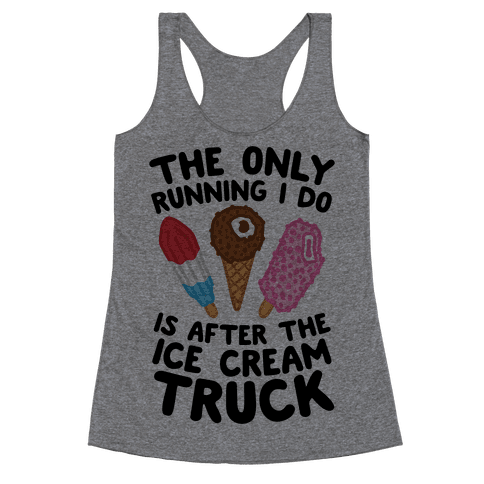 The Only Running I Do Is After The Ice Cream Truck Racerback Tank Top