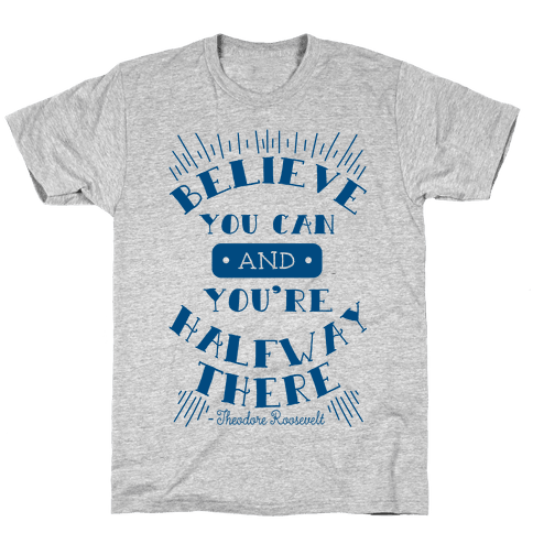 Believe You Can And You're Halfway There - Theodore Roosevelt Mens T-Shirt