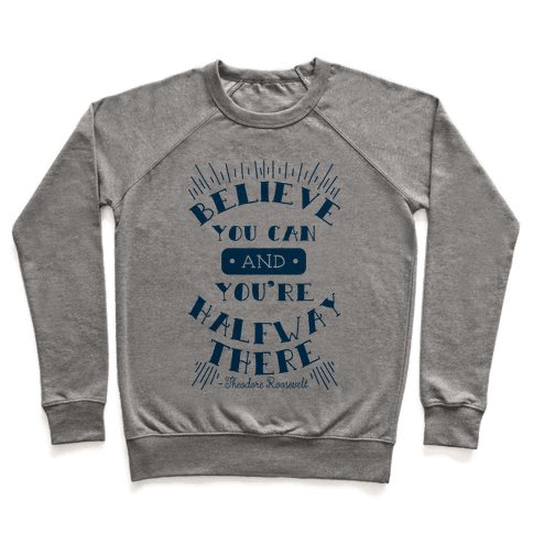 Believe You Can And You're Halfway There - Theodore Roosevelt Pullover