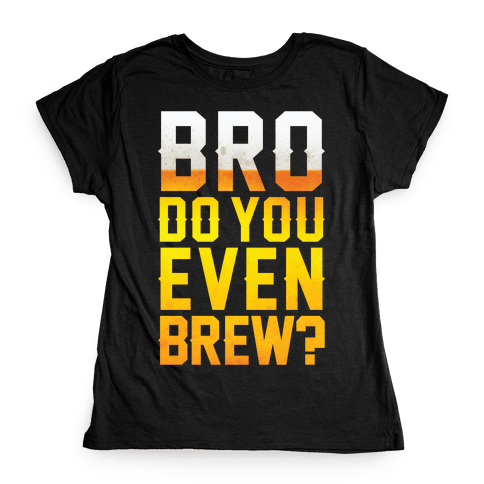 Bro Do You Even Brew? Womens T-Shirt