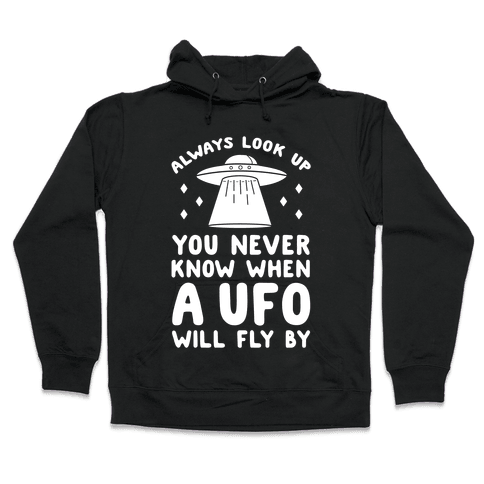 Always Look Up You Never Know When A UFO Will Fly By Hooded Sweatshirt