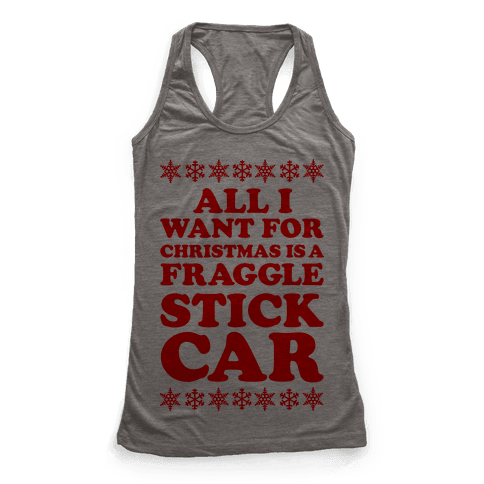 All I Want For Chistmas is a Fraggle Stick Car Racerback Tank Top