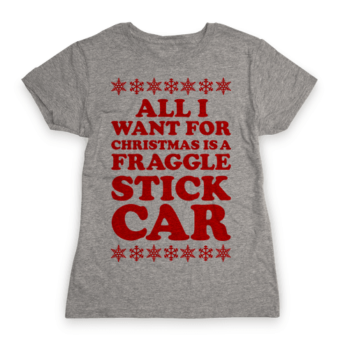 All I Want For Chistmas is a Fraggle Stick Car Womens T-Shirt