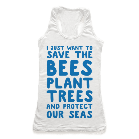 I Just Want To Save The Bees, Plant Trees And Protect The Seas Racerback Tank Top