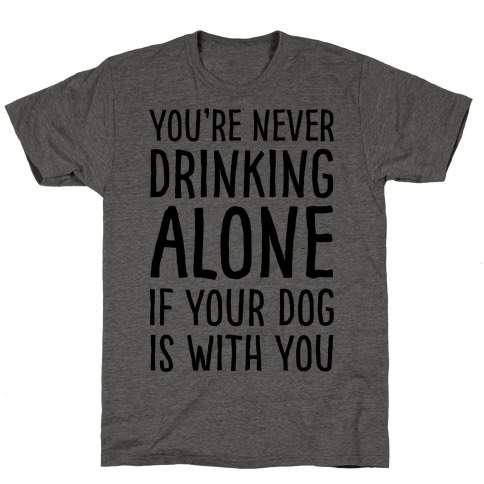 You're Never Drinking Alone When Your Dog Is With You T-Shirt