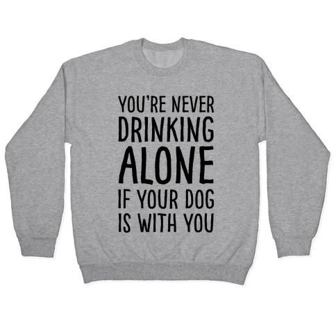 You're Never Drinking Alone When Your Dog Is With You Pullover