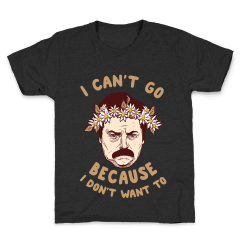 I Can't Go Because I Don't Want To Kids T-Shirt