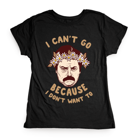 I Can't Go Because I Don't Want To Womens T-Shirt