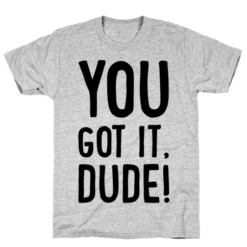 You Got It Dude Mens T-Shirt