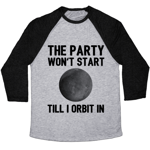 The Party Won't Start Till I Orbit In Baseball Tee