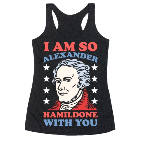 I Am So Alexander HamilDONE With You Racerback Tank Top