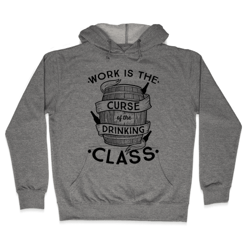Work Is The Curse Of The Drinking Class Hooded Sweatshirt
