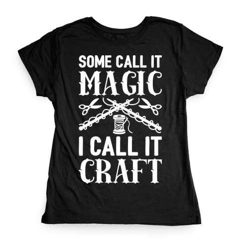 Some Call It Magic I Call It Craft Womens T-Shirt
