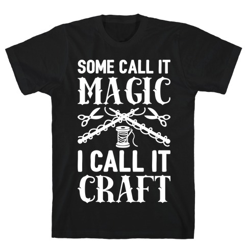Some Call It Magic I Call It Craft T-Shirt