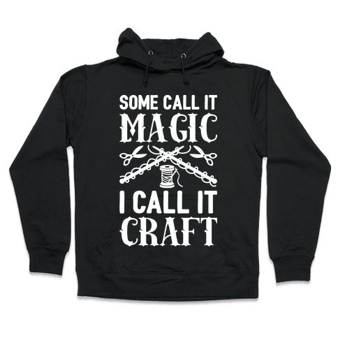 Some Call It Magic I Call It Craft Hooded Sweatshirt