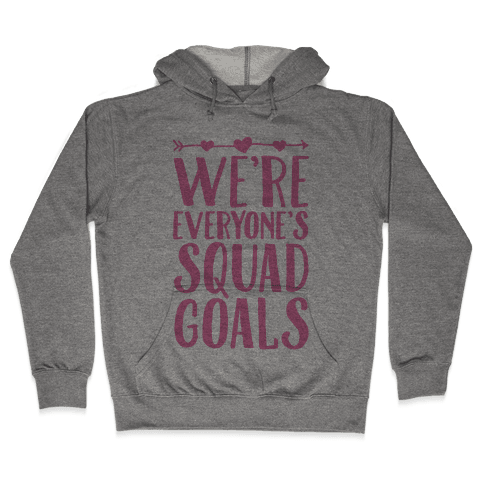 We're Everyone's Squad Goals Hooded Sweatshirt