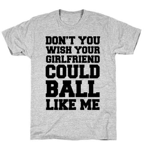 Don't You Wish Your Girlfriend Could Ball Like Me T-Shirt