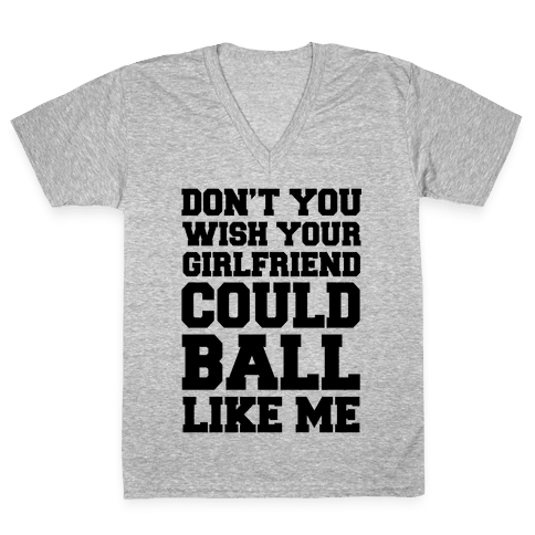 Don't You Wish Your Girlfriend Could Ball Like Me V-Neck Tee Shirt