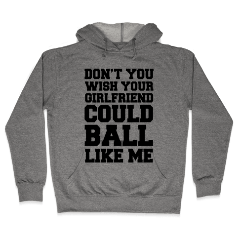 Don't You Wish Your Girlfriend Could Ball Like Me Hooded Sweatshirt