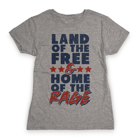 Land of the Free Home of the Rage Womens T-Shirt