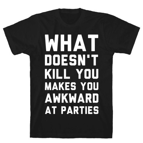 What Doesn't Kill You Makes You Awkward at Parties Mens T-Shirt