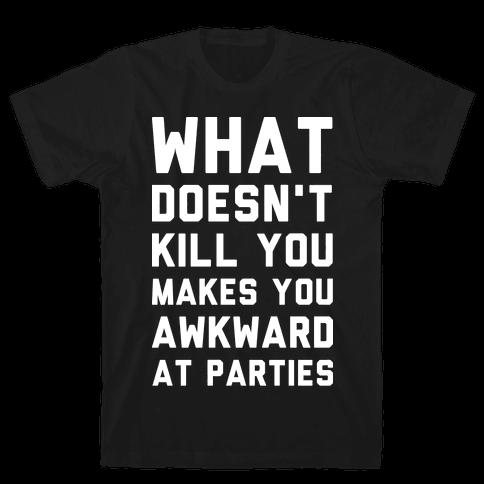 What Doesn't Kill You Makes You Awkward at Parties Mens T-Shirt