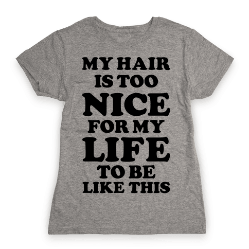 My Hair Is Too Nice For My Life To Be Like This Womens T-Shirt