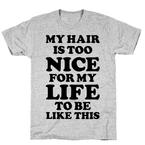 My Hair Is Too Nice For My Life To Be Like This Mens T-Shirt