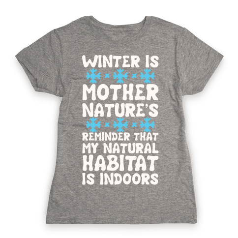 Winter Is Mother Nature's Reminder That My Natural Habitat Is Indoors Womens T-Shirt