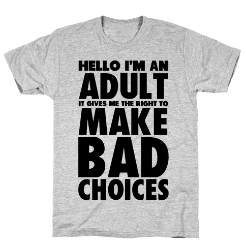 Hello I'm An Adult It Gives Me The Right To Make Bad Choices Mens T-Shirt