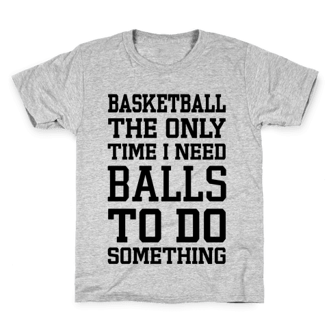 Basketball The Only Time I Need Balls To Do Something Kids T-Shirt