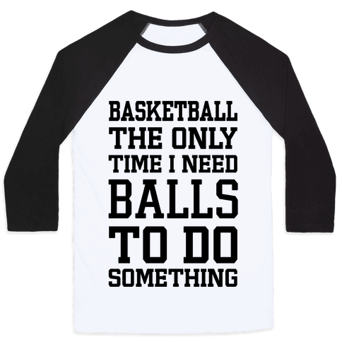 Basketball The Only Time I Need Balls To Do Something Baseball Tee