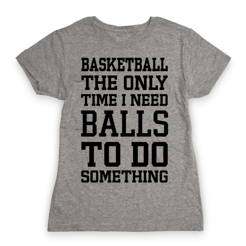 Basketball The Only Time I Need Balls To Do Something Womens T-Shirt
