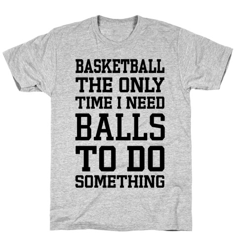 Basketball The Only Time I Need Balls To Do Something T-Shirt