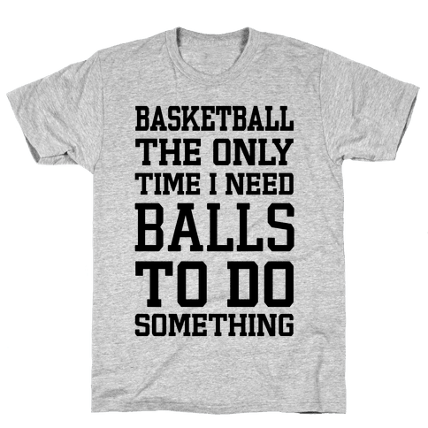 Basketball The Only Time I Need Balls To Do Something Mens T-Shirt