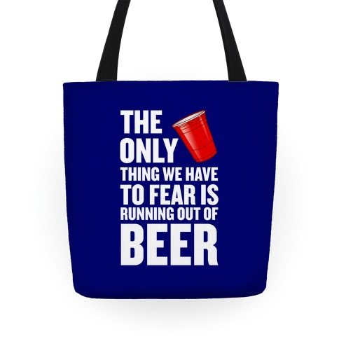 The Only Thing We Have To Fear Is Running Out Of Beer Tote