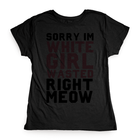 Sorry I'm White Girl Wasted Right Meow Womens T-Shirt
