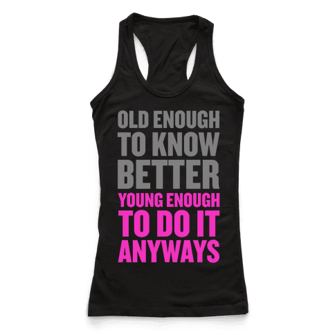 Old Enough to Know Better, Young Enough to do it Anyways.