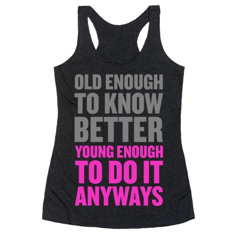 Old Enough to Know Better, Young Enough to do it Anyways. Racerback Tank Top
