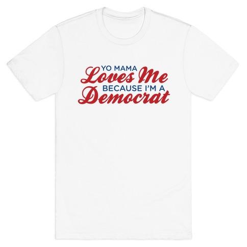 Yo Mama Loves Me Because I'm a Democrat Mens T-Shirt
