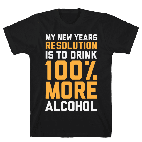 My New Years Resolution Is To Drink 100 Percent More Alcohol  Mens T-Shirt