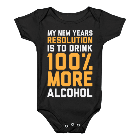 My New Years Resolution Is To Drink 100 Percent More Alcohol  Baby Onesy