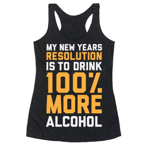 My New Years Resolution Is To Drink 100 Percent More Alcohol  Racerback Tank Top