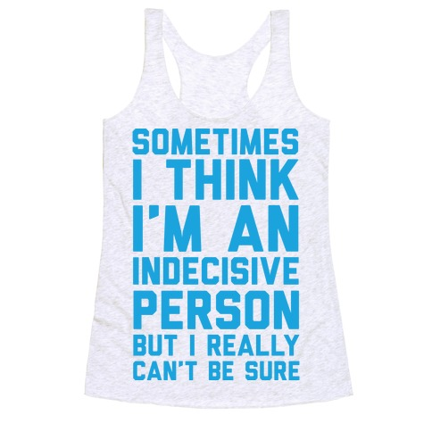 Sometimes I Think I'm An Indecisive Person But I Really Can't Be Sure Racerback Tank Top