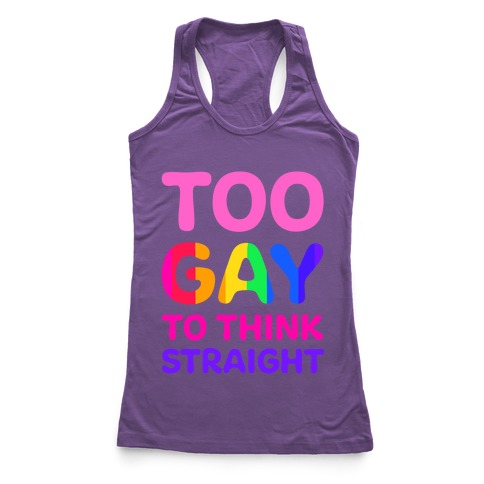 Too Gay To Think Straight Racerback Tank Top