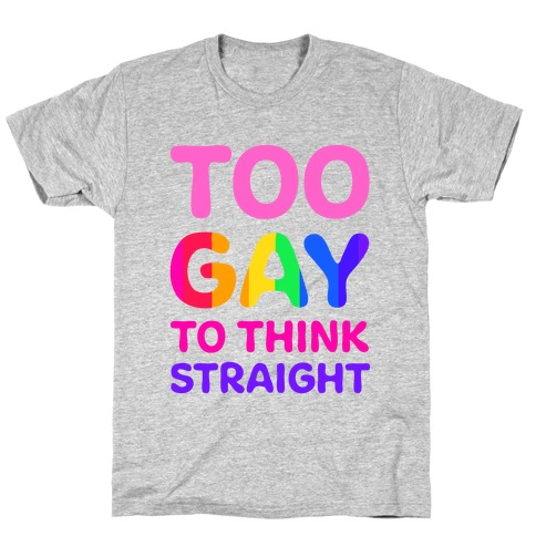 Too Gay To Think Straight T-Shirt
