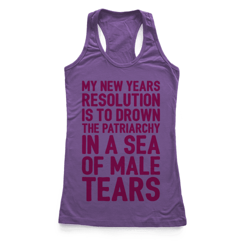 My New Years Resolution Is To Drown The Patriarchy In A Sea Of Male Tears Racerback Tank Top