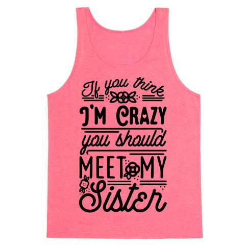If You Think I'm Crazy You Should Meet My Sister Tank Top