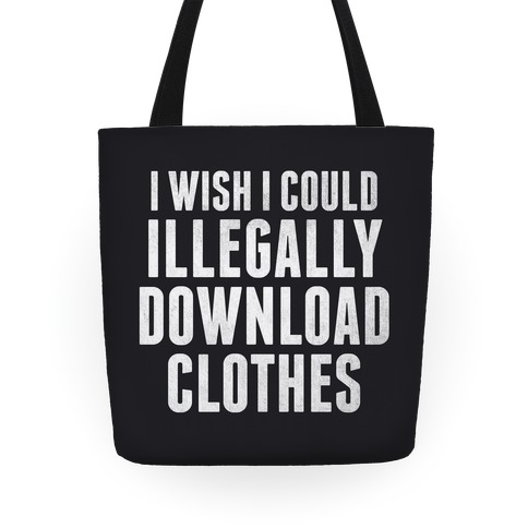 I Wish I Could Illegally Download Clothes Tote Tote