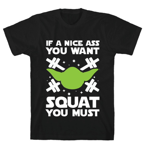 If a Nice Ass You Want, Squat You Must Mens T-Shirt